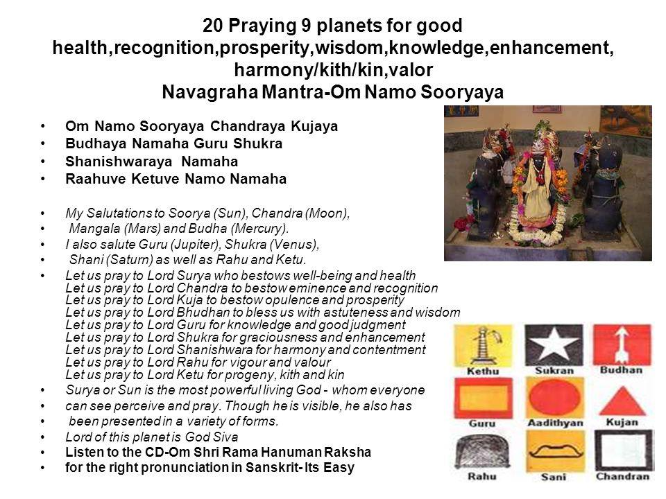 20 Praying 9 planets for good health,recognition,prosperity,wisdom,knowledge,enhancement, harmony/kith/kin,valor Navagraha Mantra-Om Namo Sooryaya Om