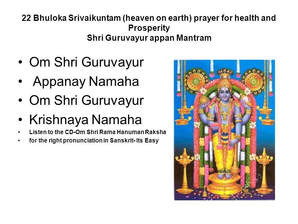 22 Bhuloka Srivaikuntam (heaven on earth) prayer for health and Prosperity Shri Guruvayur appan Mantram Om Shri Guruvayur Appanay Namaha Om Shri Guruv