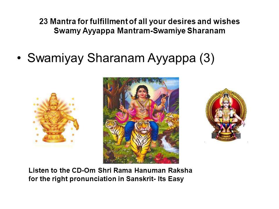 23 Mantra for fulfillment of all your desires and wishes Swamy Ayyappa Mantram-Swamiye Sharanam Swamiyay Sharanam Ayyappa (3) Listen to the CD-Om Shri