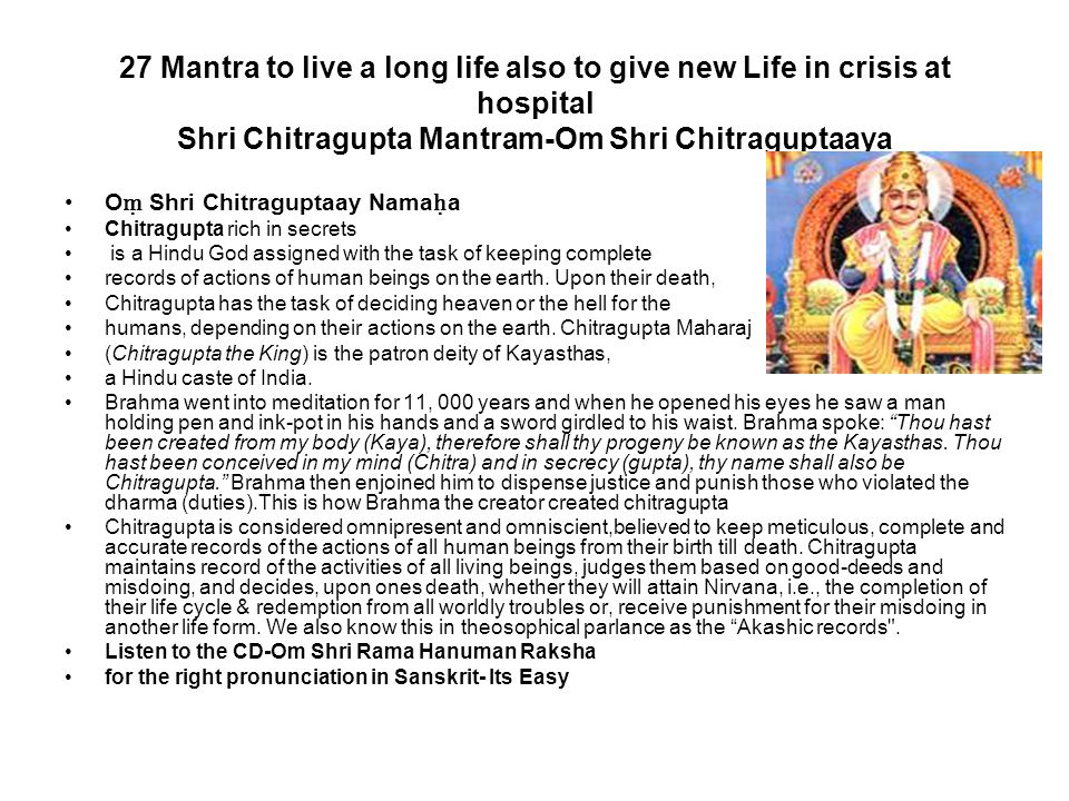 27 Mantra to live a long life also to give new Life in crisis at hospital Shri Chitragupta Mantram-Om Shri Chitraguptaaya O ṃ Shri Chitraguptaay Nama