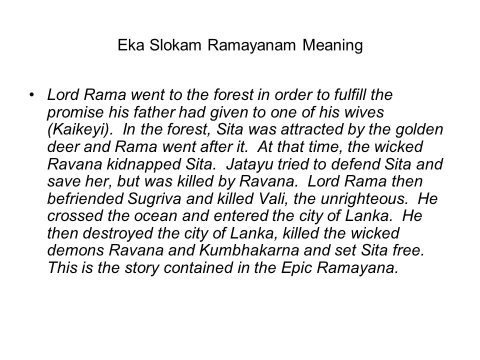Eka Slokam Ramayanam Meaning Lord Rama went to the forest in order to fulfill the promise his father had given to one of his wives (Kaikeyi). In the f