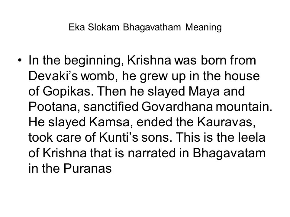 Eka Slokam Bhagavatham Meaning In the beginning, Krishna was born from Devaki's womb, he grew up in the house of Gopikas. Then he slayed Maya and Poot