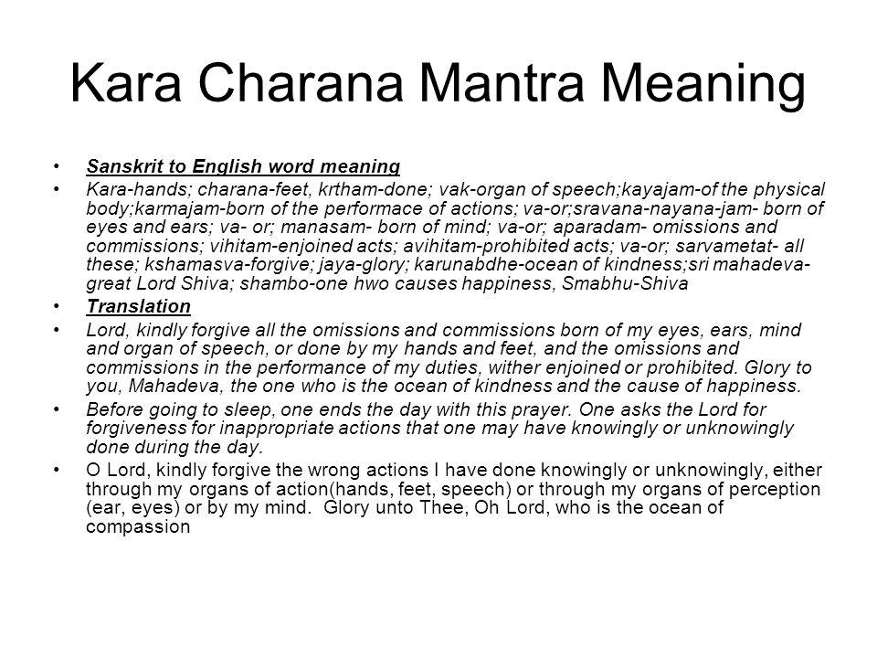 Kara Charana Mantra Meaning Sanskrit to English word meaning Kara-hands; charana-feet, krtham-done; vak-organ of speech;kayajam-of the physical body;k