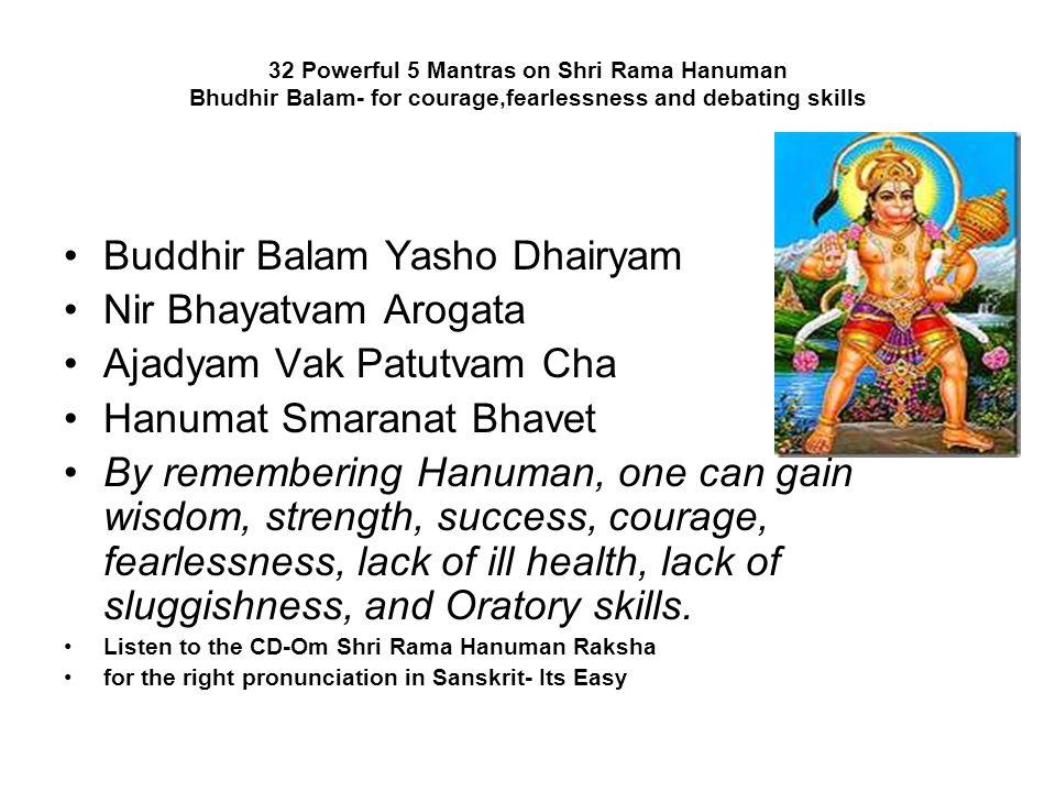 32 Powerful 5 Mantras on Shri Rama Hanuman Bhudhir Balam- for courage,fearlessness and debating skills Buddhir Balam Yasho Dhairyam Nir Bhayatvam Arog