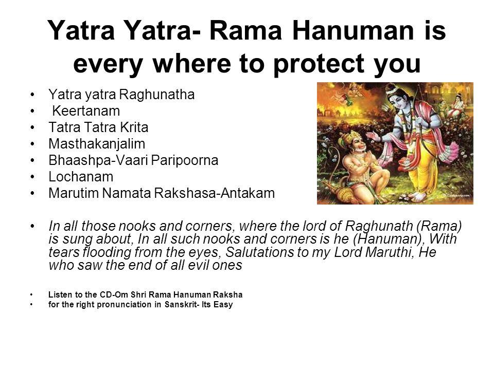 Yatra Yatra- Rama Hanuman is every where to protect you Yatra yatra Raghunatha Keertanam Tatra Tatra Krita Masthakanjalim Bhaashpa-Vaari Paripoorna Lo