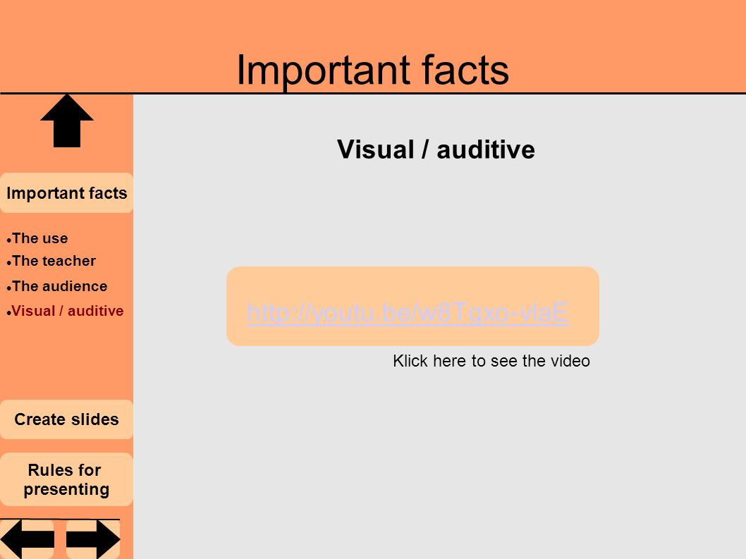Important facts Visual / auditive Important facts Create slides Rules for presenting The use The teacher The audience Visual / auditive http://youtu.be/w8Tgxo-vlaE Klick here to see the video
