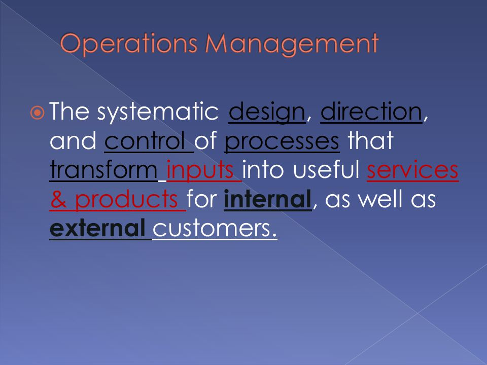  The systematic design, direction, and control of processes that transform inputs into useful services & products for internal, as well as external customers.