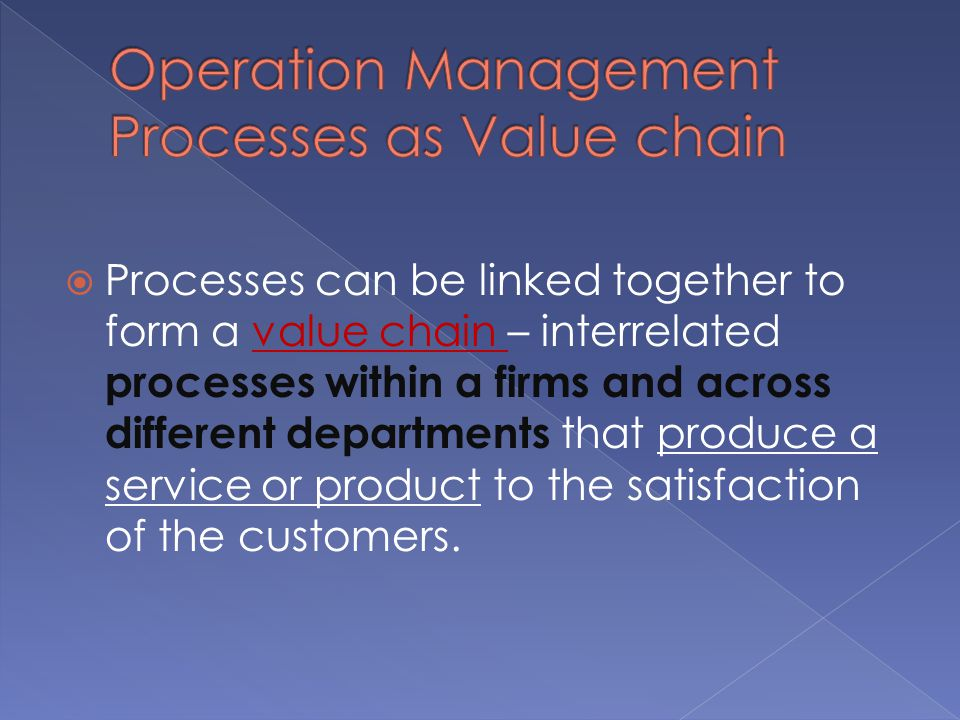  Processes can be linked together to form a value chain – interrelated processes within a firms and across different departments that produce a service or product to the satisfaction of the customers.
