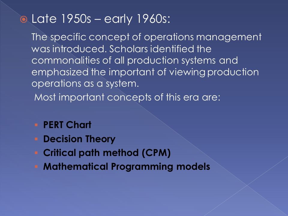  Late 1950s – early 1960s: The specific concept of operations management was introduced. Scholars identified the commonalities of all production syst