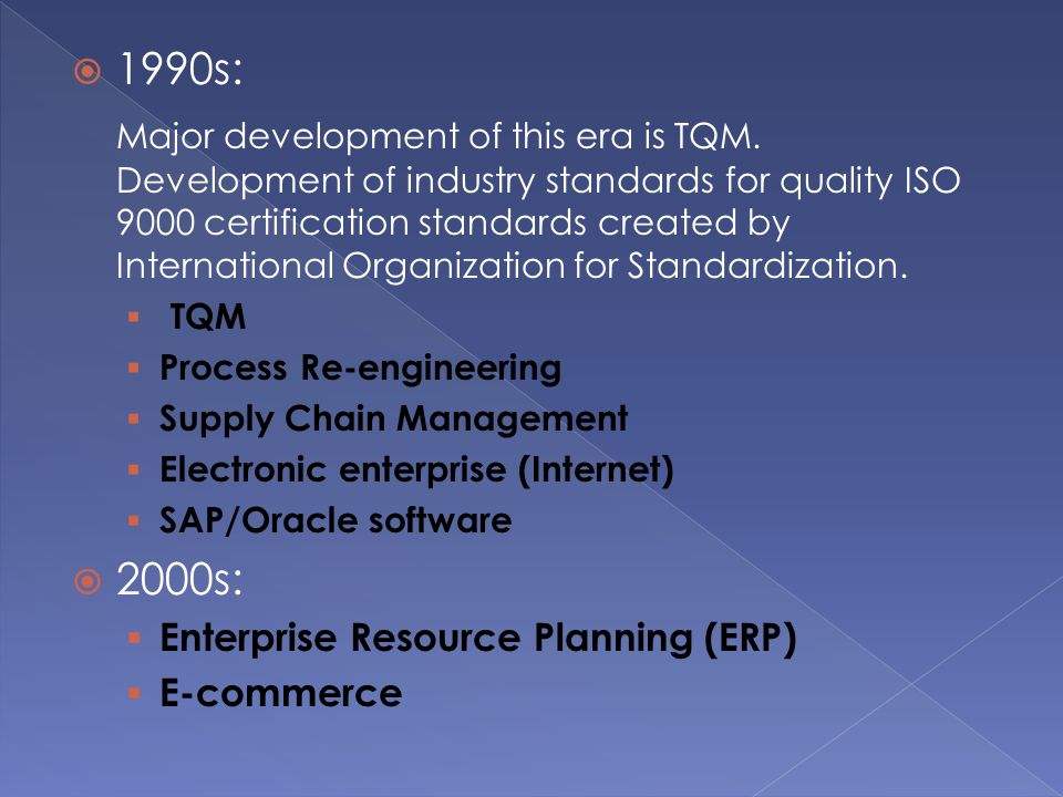  1990s: Major development of this era is TQM. Development of industry standards for quality ISO 9000 certification standards created by International