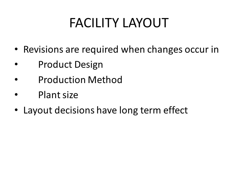 FACILITY LAYOUT Revisions are required when changes occur in Product Design Production Method Plant size Layout decisions have long term effect