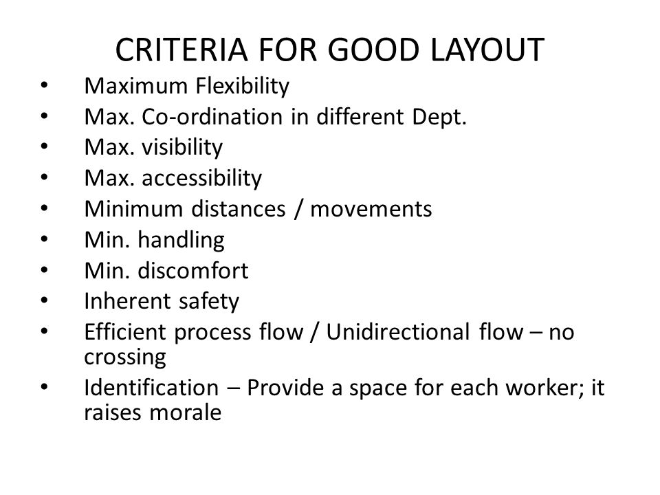 CRITERIA FOR GOOD LAYOUT Maximum Flexibility Max. Co-ordination in different Dept. Max. visibility Max. accessibility Minimum distances / movements Mi