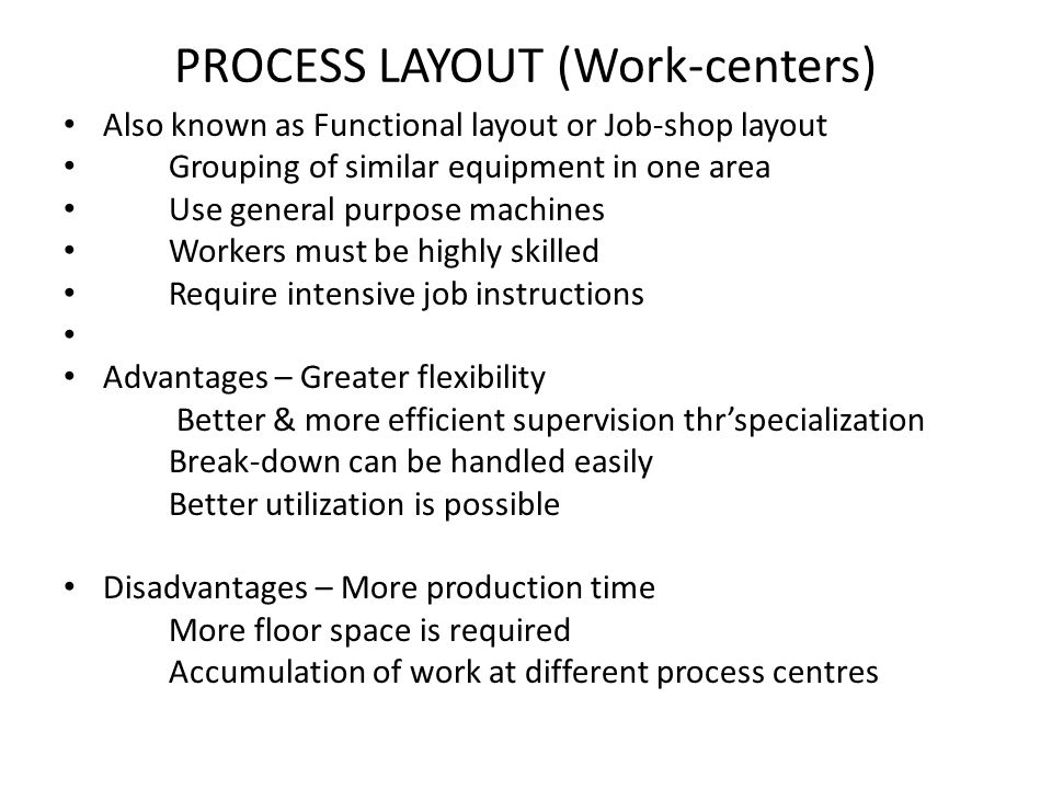 PROCESS LAYOUT (Work-centers) Also known as Functional layout or Job-shop layout Grouping of similar equipment in one area Use general purpose machine