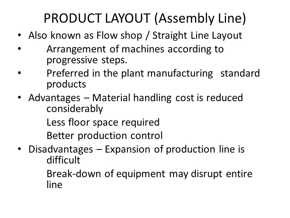 PRODUCT LAYOUT (Assembly Line) Also known as Flow shop / Straight Line Layout Arrangement of machines according to progressive steps. Preferred in the