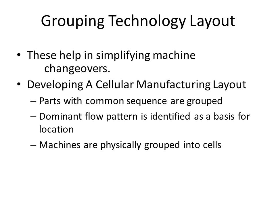 Grouping Technology Layout These help in simplifying machine changeovers. Developing A Cellular Manufacturing Layout – Parts with common sequence are