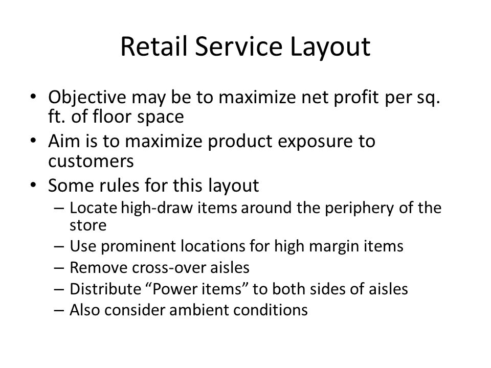 Retail Service Layout Objective may be to maximize net profit per sq. ft. of floor space Aim is to maximize product exposure to customers Some rules f