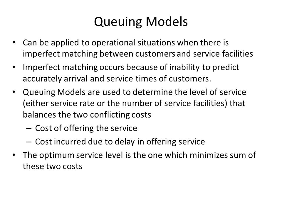 Queuing Models Can be applied to operational situations when there is imperfect matching between customers and service facilities Imperfect matching o