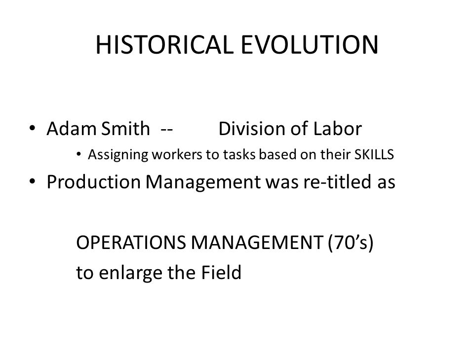 HISTORICAL EVOLUTION Adam Smith -- Division of Labor Assigning workers to tasks based on their SKILLS Production Management was re-titled as OPERATION