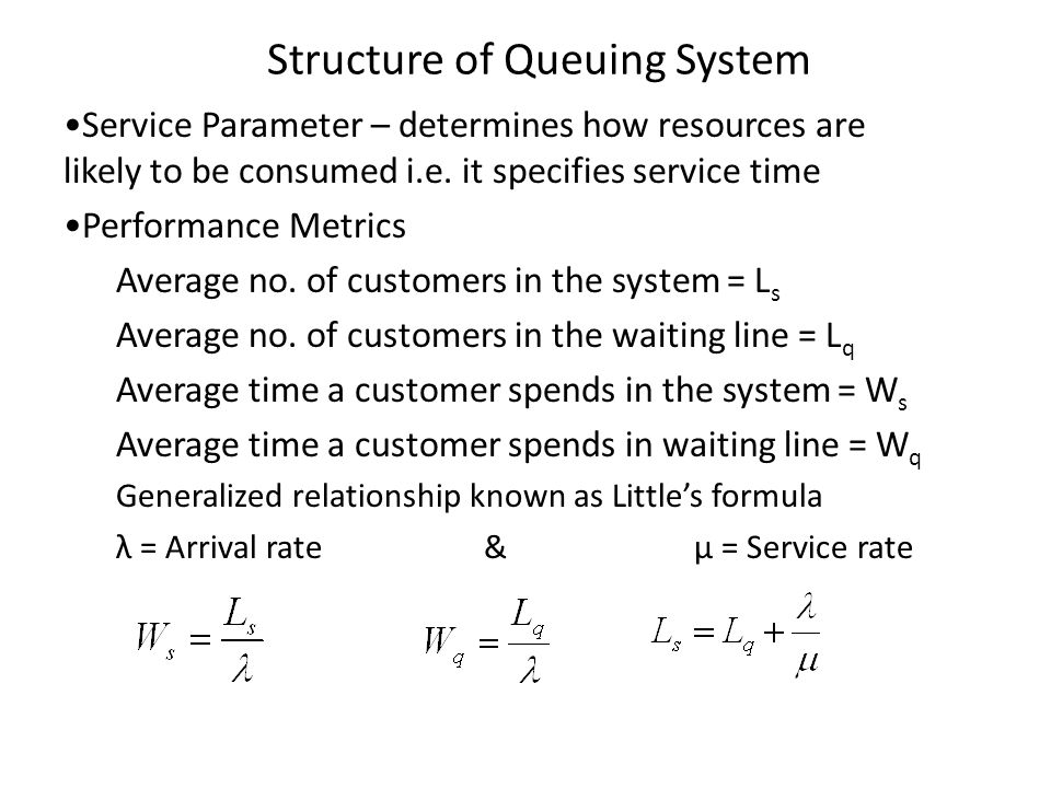 Structure of Queuing System Service Parameter – determines how resources are likely to be consumed i.e. it specifies service time Performance Metrics