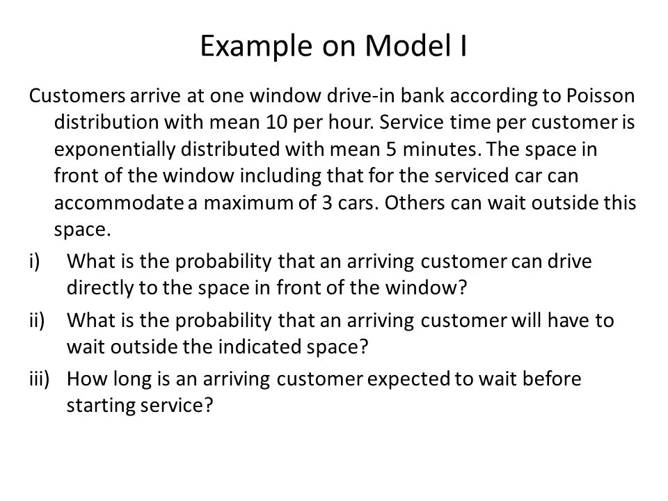 Example on Model I Customers arrive at one window drive-in bank according to Poisson distribution with mean 10 per hour. Service time per customer is