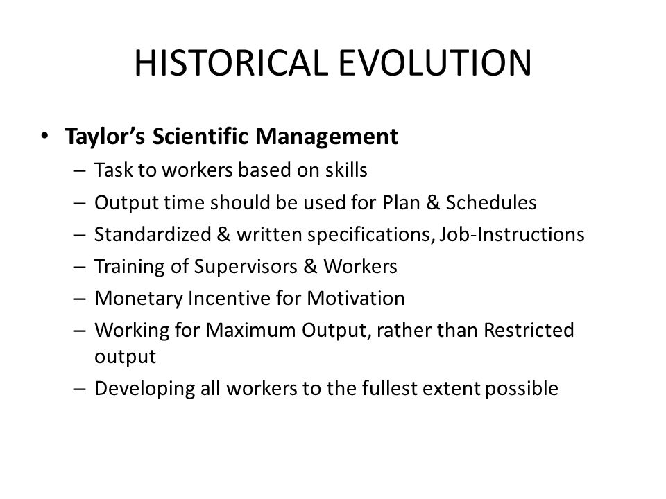 HISTORICAL EVOLUTION Taylor's Scientific Management – Task to workers based on skills – Output time should be used for Plan & Schedules – Standardized