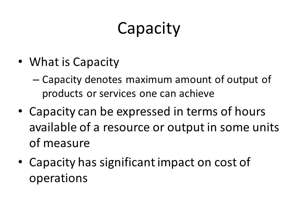 What is Capacity – Capacity denotes maximum amount of output of products or services one can achieve Capacity can be expressed in terms of hours avail