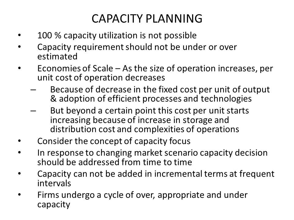 CAPACITY PLANNING 100 % capacity utilization is not possible Capacity requirement should not be under or over estimated Economies of Scale – As the si