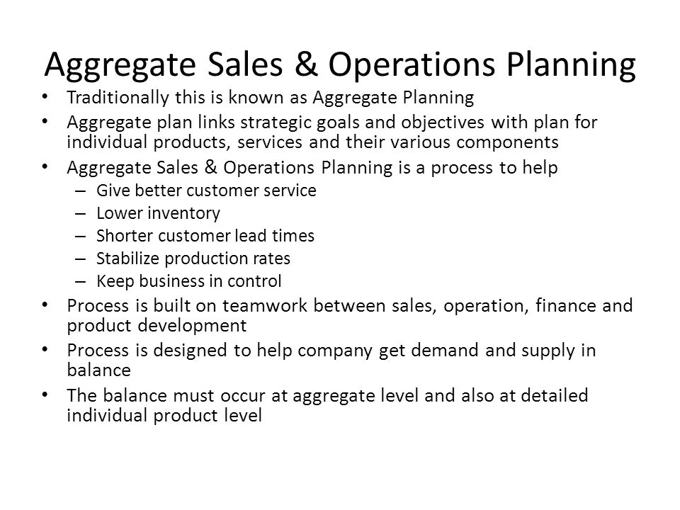 Aggregate Sales & Operations Planning Traditionally this is known as Aggregate Planning Aggregate plan links strategic goals and objectives with plan