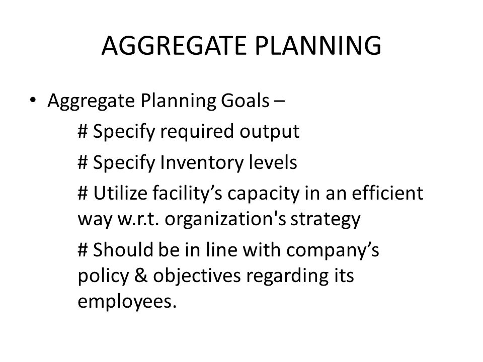 AGGREGATE PLANNING Aggregate Planning Goals – # Specify required output # Specify Inventory levels # Utilize facility's capacity in an efficient way w