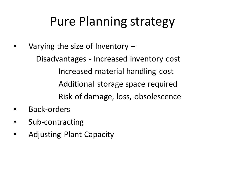 Pure Planning strategy Varying the size of Inventory – Disadvantages - Increased inventory cost Increased material handling cost Additional storage sp