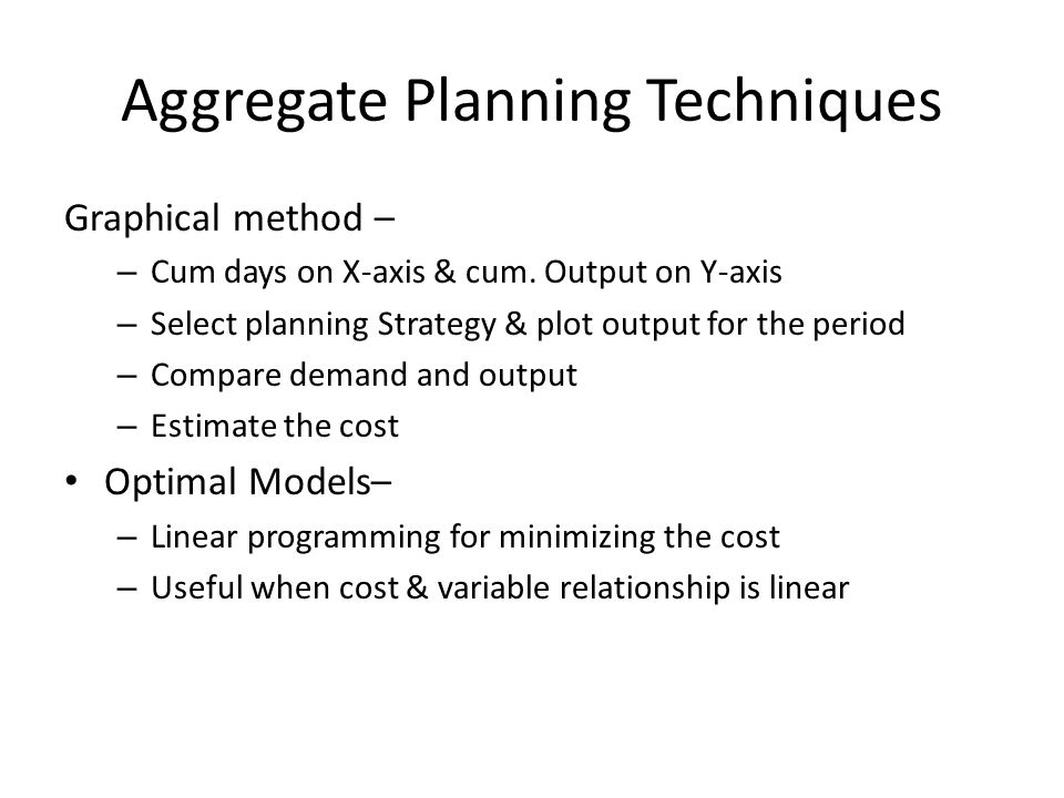 Aggregate Planning Techniques Graphical method – – Cum days on X-axis & cum. Output on Y-axis – Select planning Strategy & plot output for the period