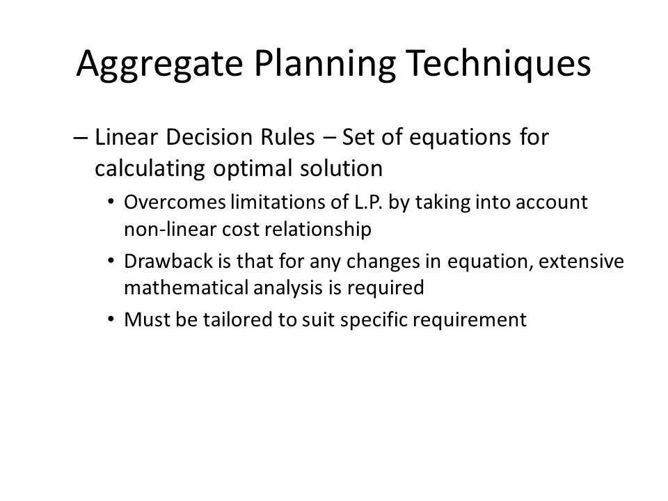 Aggregate Planning Techniques – Linear Decision Rules – Set of equations for calculating optimal solution Overcomes limitations of L.P. by taking into