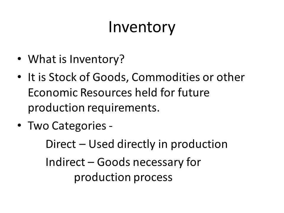 Inventory What is Inventory? It is Stock of Goods, Commodities or other Economic Resources held for future production requirements. Two Categories - D