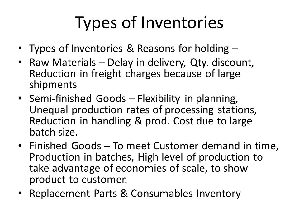 Types of Inventories Types of Inventories & Reasons for holding – Raw Materials – Delay in delivery, Qty. discount, Reduction in freight charges becau