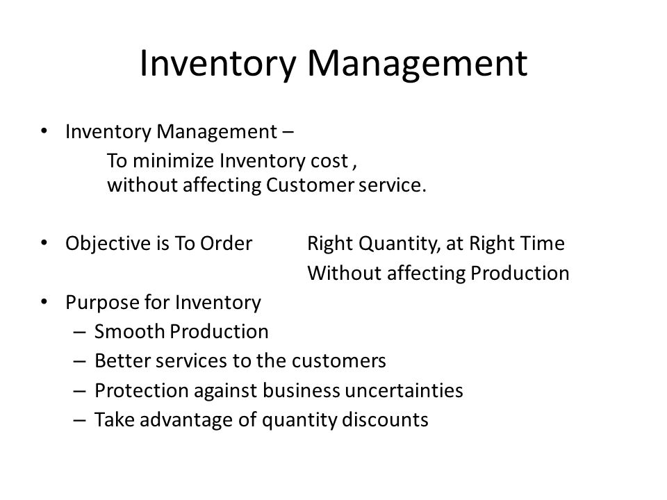 Inventory Management Inventory Management – To minimize Inventory cost, without affecting Customer service. Objective is To OrderRight Quantity, at Ri