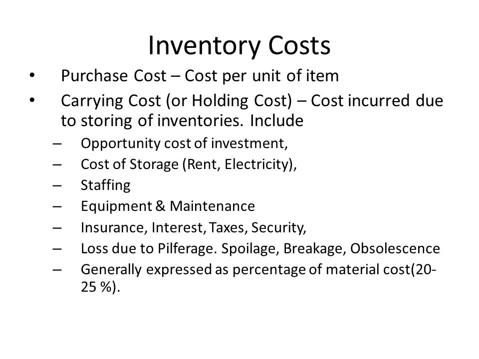 Inventory Costs Purchase Cost – Cost per unit of item Carrying Cost (or Holding Cost) – Cost incurred due to storing of inventories. Include – Opportu