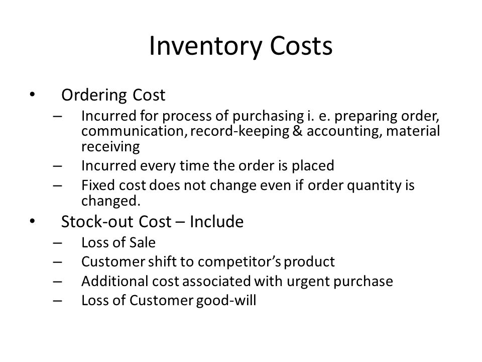 Inventory Costs Ordering Cost – Incurred for process of purchasing i. e. preparing order, communication, record-keeping & accounting, material receivi