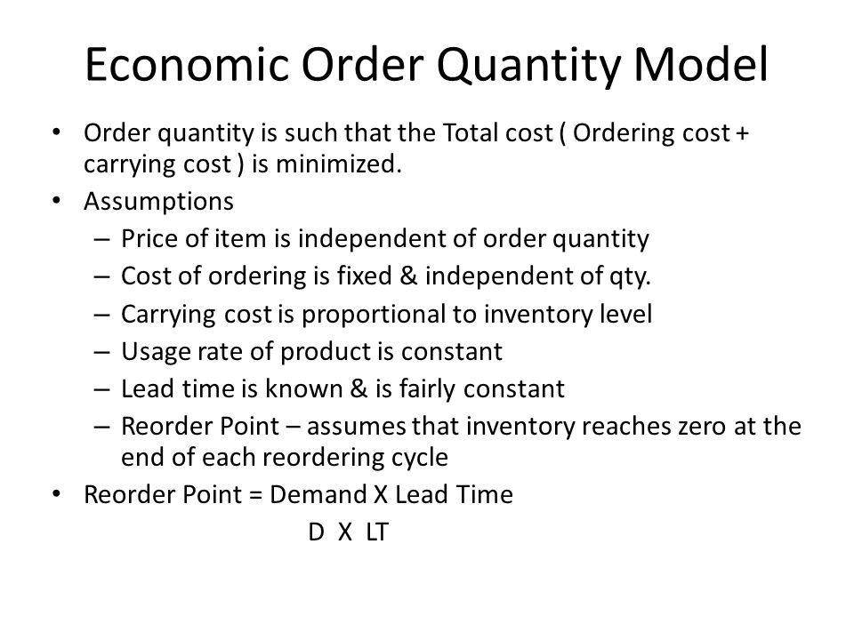 Economic Order Quantity Model Order quantity is such that the Total cost ( Ordering cost + carrying cost ) is minimized. Assumptions – Price of item i