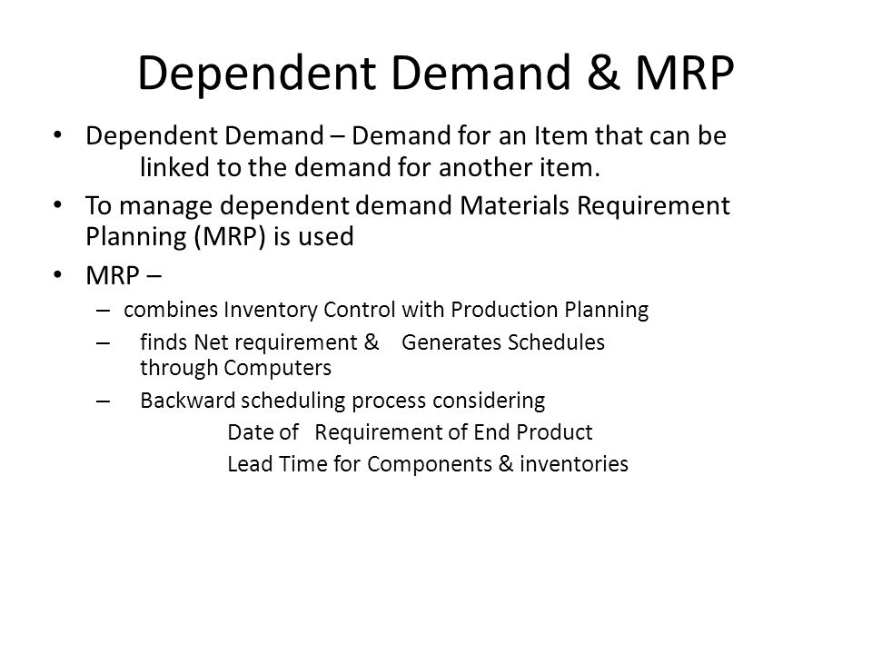 Dependent Demand & MRP Dependent Demand – Demand for an Item that can be linked to the demand for another item. To manage dependent demand Materials R
