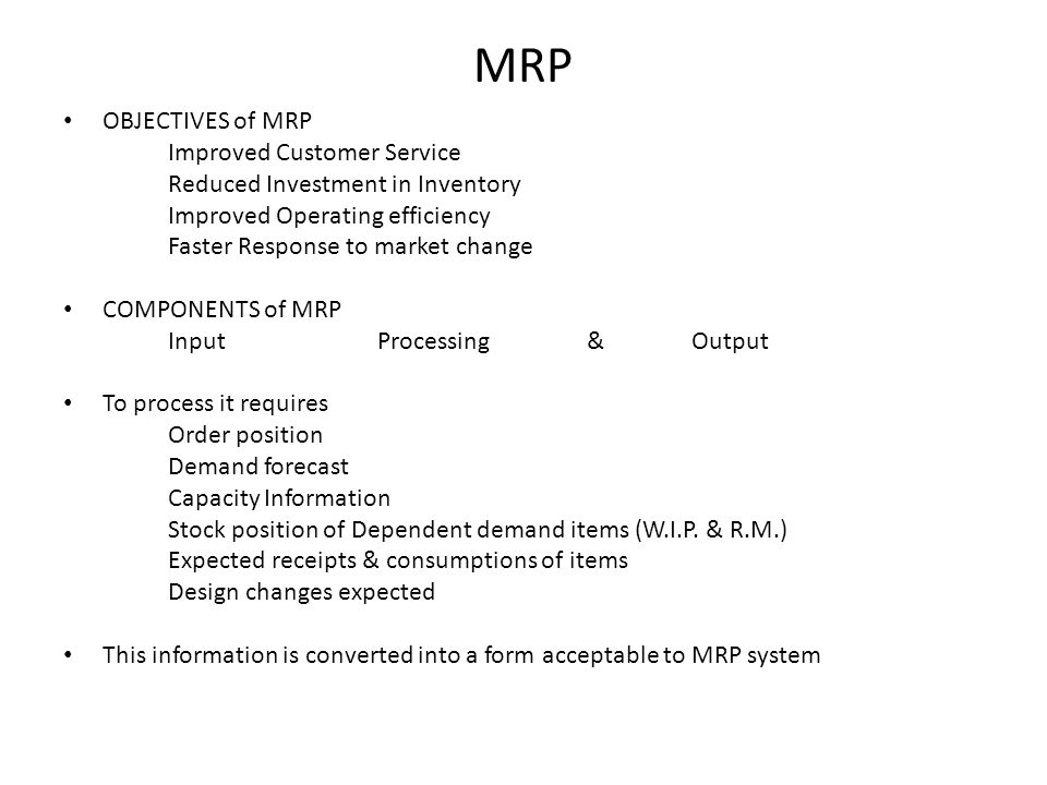MRP OBJECTIVES of MRP Improved Customer Service Reduced Investment in Inventory Improved Operating efficiency Faster Response to market change COMPONE