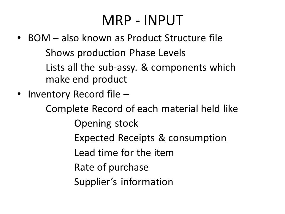 MRP - INPUT BOM – also known as Product Structure file Shows production Phase Levels Lists all the sub-assy. & components which make end product Inven