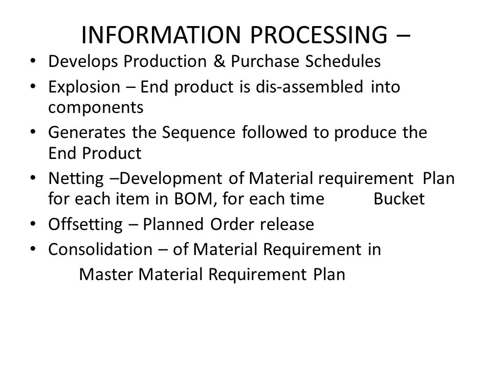 INFORMATION PROCESSING – Develops Production & Purchase Schedules Explosion – End product is dis-assembled into components Generates the Sequence foll