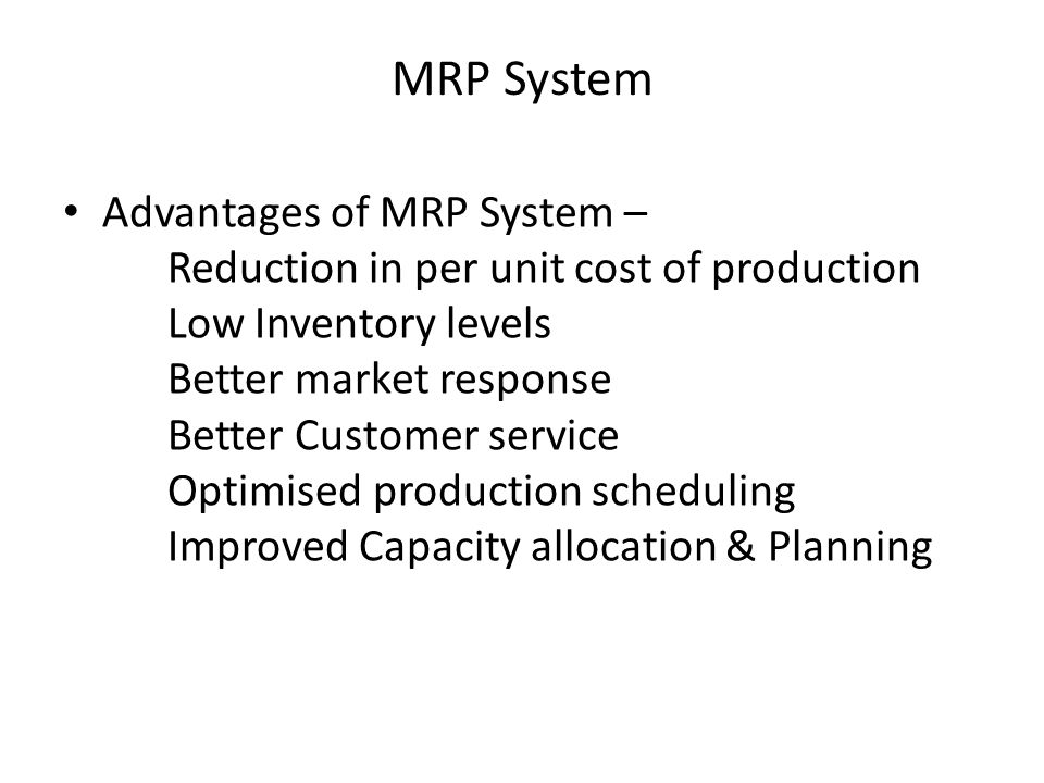 MRP System Advantages of MRP System – Reduction in per unit cost of production Low Inventory levels Better market response Better Customer service Opt