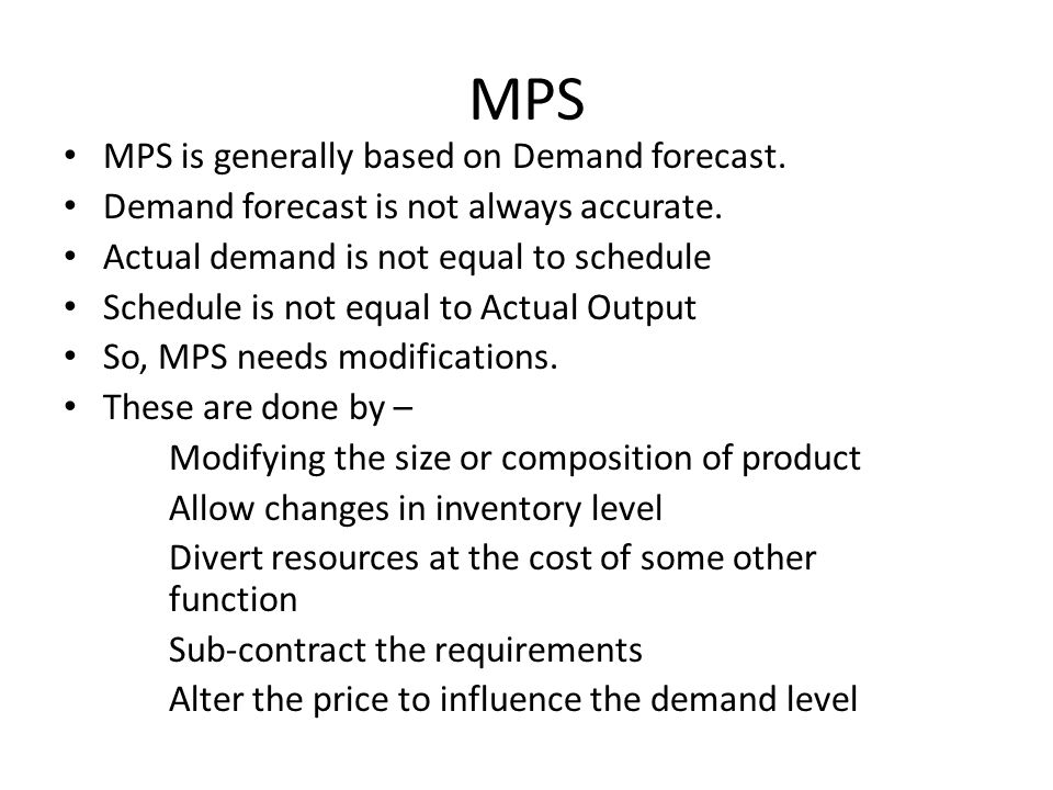 MPS MPS is generally based on Demand forecast. Demand forecast is not always accurate. Actual demand is not equal to schedule Schedule is not equal to