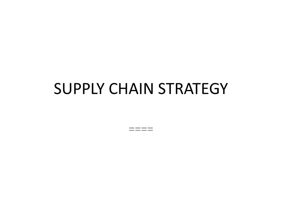 SUPPLY CHAIN STRATEGY ====