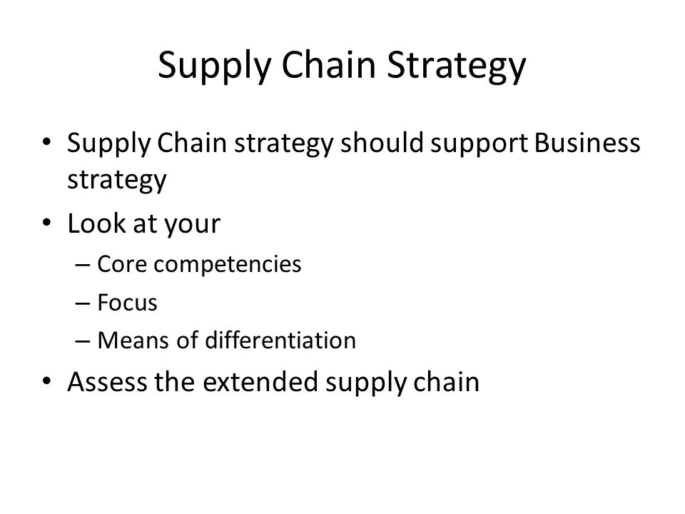 Supply Chain Strategy Supply Chain strategy should support Business strategy Look at your – Core competencies – Focus – Means of differentiation Asses