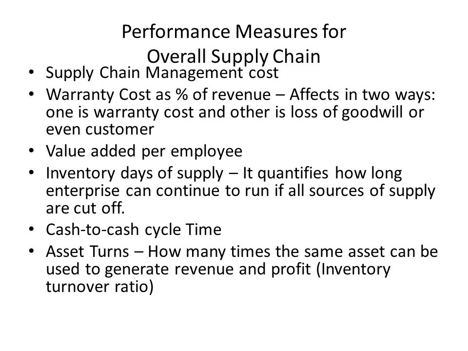 Performance Measures for Overall Supply Chain Supply Chain Management cost Warranty Cost as % of revenue – Affects in two ways: one is warranty cost a