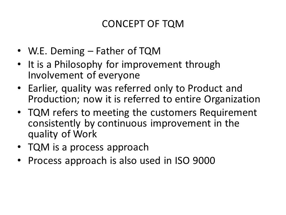 CONCEPT OF TQM W.E. Deming – Father of TQM It is a Philosophy for improvement through Involvement of everyone Earlier, quality was referred only to Pr