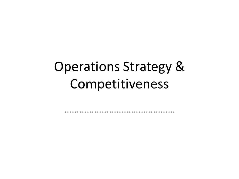 Operations Strategy & Competitiveness ………………………………………
