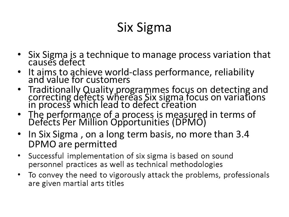 Six Sigma Six Sigma is a technique to manage process variation that causes defect It aims to achieve world-class performance, reliability and value fo